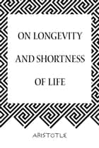 On Longevity and Shortness of Life ebook by Aristotle