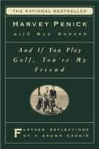 And If You Play Golf, You're My Friend - Furthur Reflections of a Grown Caddie ebook by Harvey Penick, Bud Shrake