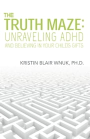 The Truth Maze-Unraveling ADHD and Believing in Your Child's Gifts ebook by Kristin Blair Wnuk, Ph.D.