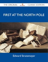 First at the North Pole - The Original Classic Edition ebook by Stratemeyer Edward