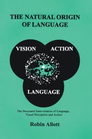 The Natural Origin Of Language - The Structural Inter-relation of Language, Visual Perception and Action ebook by Robin Allott