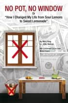"NO POT, NO WINDOW Or ""How I Changed My Life from Sour Lemons to Sweet Lemonade"" ebook by Lt., USN, Retired Mary King"