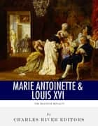 The Death of Royalty: The Lives and Executions of King Louis XVI and Queen Marie Antoinette ebook by Charles River Editors