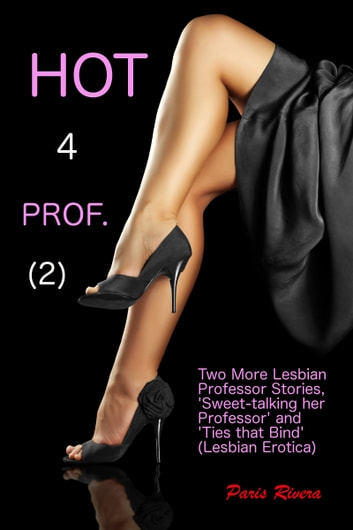 Hot for Prof. (2): Two More Lesbian Professor Stories ('Sweet-talking her Professor' and 'Ties that Bind') ebook by Paris Rivera