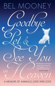 Goodbye Pet & See You in Heaven - A Memoir of Animals, Love and Loss ebook by Bel Mooney
