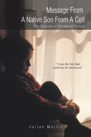 Message From A Native Son From A Cell - The Survivor of Childhood Torture ebook by Julian Martin