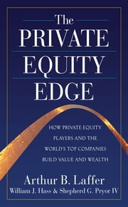 The Private Equity Edge: How Private Equity Players and the World's Top Companies Build Value and Wealth ebook by Arthur Laffer,William Hass,IV Shepherd G. Pryor