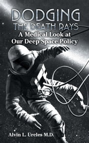 Dodging the Death Rays - A Medical Look at Our Deep Space Policy ebook by Alvin L. Ureles M.D.