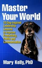 Master Your World: 10 Dog-Inspired Leadership Lessons to Improve Productivity, Profits and Communication ebook by Mary Kelly