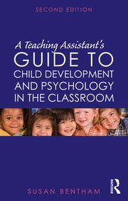 A Teaching Assistant's Guide to Child Development and Psychology in the Classroom - Second edition ebook by Susan Bentham
