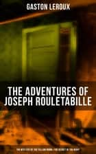 THE ADVENTURES OF JOSEPH ROULETABILLE: The Mystery of the Yellow Room & The Secret of the Night - One of the First Locked-Room Mystery Crime Novels, Featuring the Young Journalist and Amateur Detective Joseph Rouletabille ebook by Gaston Leroux