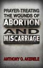 Prayer-treating the Wounds of Abortion and Miscarriage ebook by Anthony O.  Akerele