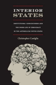 Interior States - Institutional Consciousness and the Inner Life of Democracy in the Antebellum United States ebook by Christopher Castiglia,Donald E. Pease