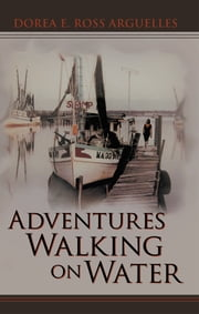 Adventures Walking on Water ebook by Dorea E. Ross Arguelles