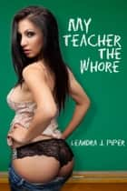 My Teacher the Whore ebook by Leandra J. Piper