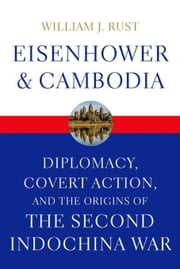 Eisenhower and Cambodia: Diplomacy, Covert Action, and the Origins of the Second Indochina War ebook by Rust, William J.