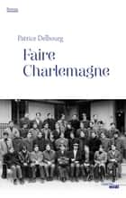 Faire Charlemagne ebook by Patrice DELBOURG