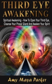 Third Eye Awakening: Spiritual Awaking - How To Open Your Third Eye, Cleanse Your Pineal Gland And Awaken Your Spirit ebook by Amy Maia Parker