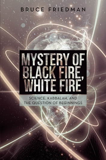 Mystery of Black Fire, White Fire - Science, Kabbalah, and the Question of Beginnings ebook by Bruce Friedman