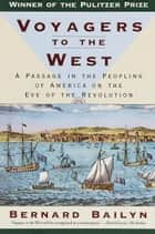 Voyagers to the West - A Passage in the Peopling of America on the Eve of the Revolution ebook by Bernard Bailyn
