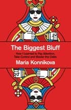 The Biggest Bluff: How I Learned to Pay Attention, Master Myself, and Win ebook by Maria Konnikova