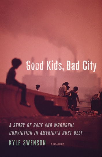 Good Kids, Bad City - A Story of Race and Wrongful Conviction in America's Rust Belt ebook by Kyle Swenson