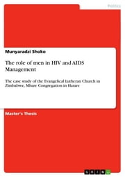 The role of men in HIV and AIDS Management - The case study of the Evangelical Lutheran Church in Zimbabwe, Mbare Congregation in Harare ebook by Munyaradzi Shoko