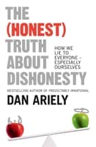 The (Honest) Truth About Dishonesty: How We Lie to Everyone – Especially Ourselves ebook by
