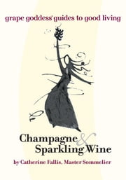 Champagne & Sparkling Wine - Grape Goddess Guides to Good Living ebook by Catherine Fallis