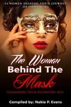 The Woman Behind the Mask: Unmasking Your Authentic Self - 14 Women Sharing Their Journey of Unmasking ebook by