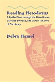 Reading Herodotus - A Guided Tour through the Wild Boars, Dancing Suitors, and Crazy Tyrants of The History ebook by Debra Hamel