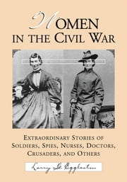 Women in the Civil War - Extraordinary Stories of Soldiers, Spies, Nurses, Doctors, Crusaders, and Others ebook by Larry G. Eggleston