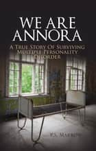 We Are Annora - A True Story of Surviving Multiple Personality Disorder ebook by P.S. Marrow