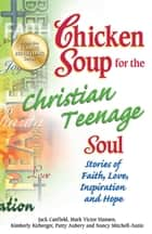 Chicken Soup for the Christian Teenage Soul - Stories to Open the Hearts of Christian Teens ebook by Jack Canfield, Mark Victor Hansen
