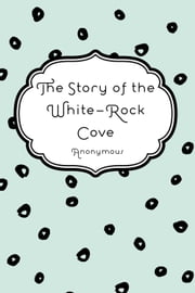 The Story of the White-Rock Cove ebook by Anonymous