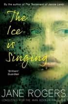 The Ice is Singing ebook by Jane Rogers