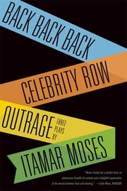 Back Back Back; Celebrity Row; Outrage - Three Plays ebook by Itamar Moses