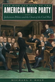 The Rise and Fall of the American Whig Party - Jacksonian Politics and the Onset of the Civil War ebook by Michael F. Holt