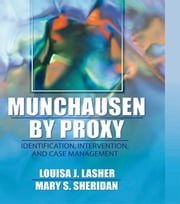 Munchausen by Proxy - Identification, Intervention, and Case Management ebook by Louisa Lasher,Mary S Sheridan
