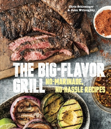 The Big-Flavor Grill - No-Marinade, No-Hassle Recipes for Delicious Steaks, Chicken, Ribs, Chops, Vegetables, Shrimp, and Fish ebook by Chris Schlesinger,John Willoughby