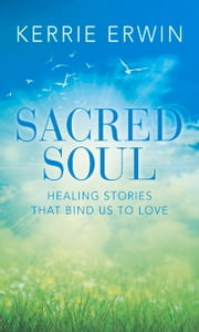 SACRED SOUL - HEALING STORIES THAT BIND US TO LOVE ebook by KERRIE ERWIN