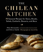 The Chilean Kitchen - 75 Seasonal Recipes for Stews, Breads, Salads, Cocktails, Desserts, and More ebook by Pilar Hernandez, Eileen Smith, Araceli Paz