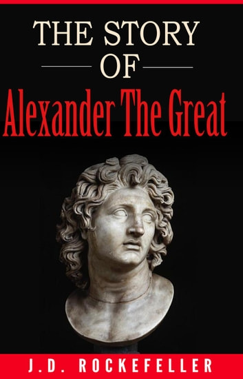 The Story of Alexander the Great ebook by J.D. Rockefeller
