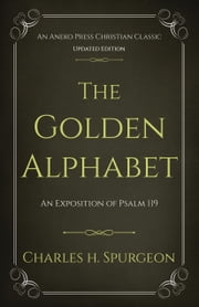 The Golden Alphabet: An Exposition of Psalm 119 ebook by Charles H. Spurgeon