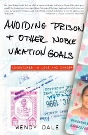 Avoiding Prison and Other Noble Vacation Goals - Adventures in Love and Danger ebook by Wendy Dale