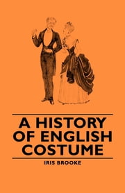 A History of English Costume ebook by Iris Brooke