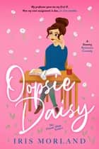 Oopsie Daisy - A Steamy Romantic Comedy ebook by Iris Morland