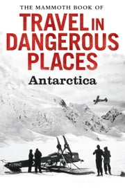 The Mammoth Book of Travel in Dangerous Places: Antarctic ebook by John Keay