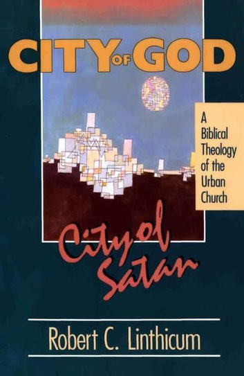 City of God, City of Satan - A Biblical Theology of the Urban City ebook by Robert C. Linthicum