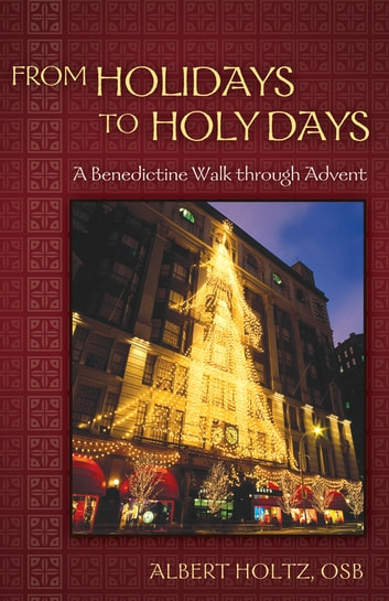 From Holidays to Holy Days - A Benedictine Walk through Advent ebook by Albert Holtz, O.S.B.